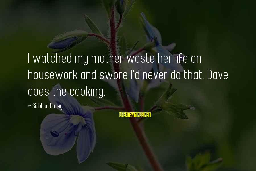 Siobhan Sayings By Siobhan Fahey: I watched my mother waste her life on housework and swore I'd never do that.