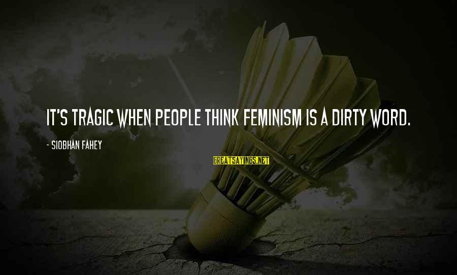 Siobhan Sayings By Siobhan Fahey: It's tragic when people think feminism is a dirty word.