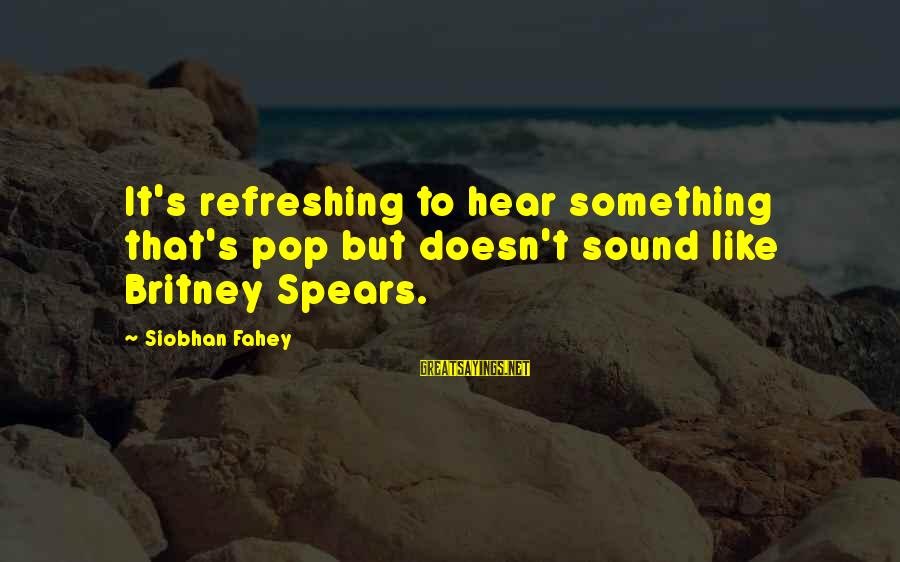 Siobhan Sayings By Siobhan Fahey: It's refreshing to hear something that's pop but doesn't sound like Britney Spears.