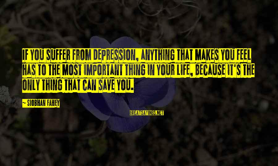 Siobhan Sayings By Siobhan Fahey: If you suffer from depression, anything that makes you feel has to the most important