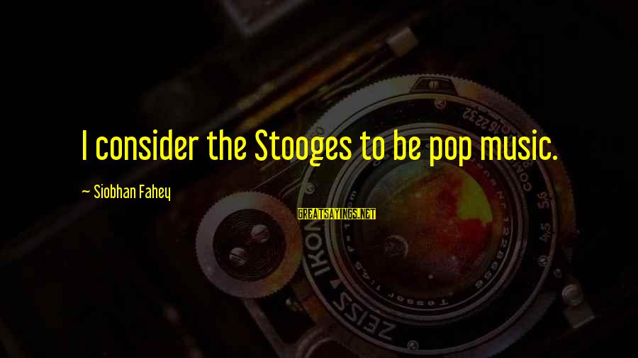 Siobhan Sayings By Siobhan Fahey: I consider the Stooges to be pop music.