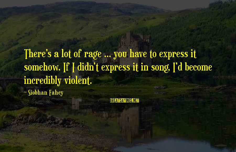 Siobhan Sayings By Siobhan Fahey: There's a lot of rage ... you have to express it somehow. If I didn't