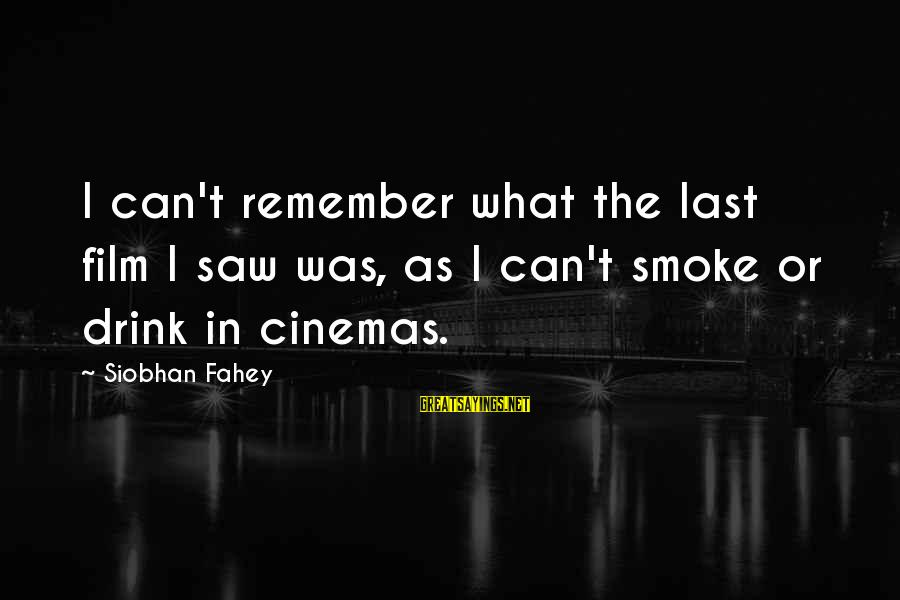 Siobhan Sayings By Siobhan Fahey: I can't remember what the last film I saw was, as I can't smoke or