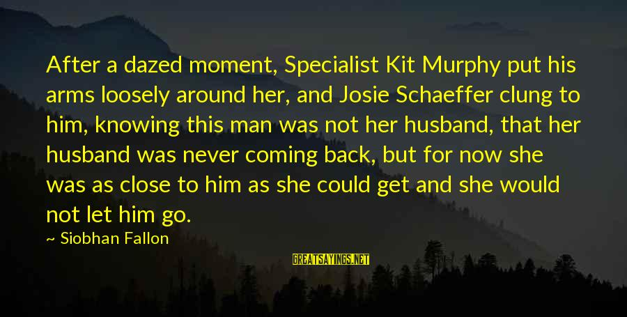 Siobhan Sayings By Siobhan Fallon: After a dazed moment, Specialist Kit Murphy put his arms loosely around her, and Josie