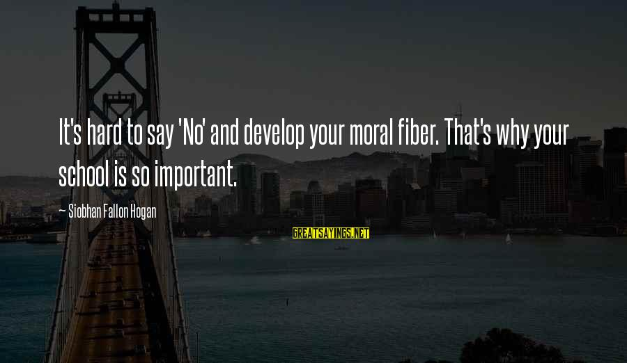 Siobhan Sayings By Siobhan Fallon Hogan: It's hard to say 'No' and develop your moral fiber. That's why your school is