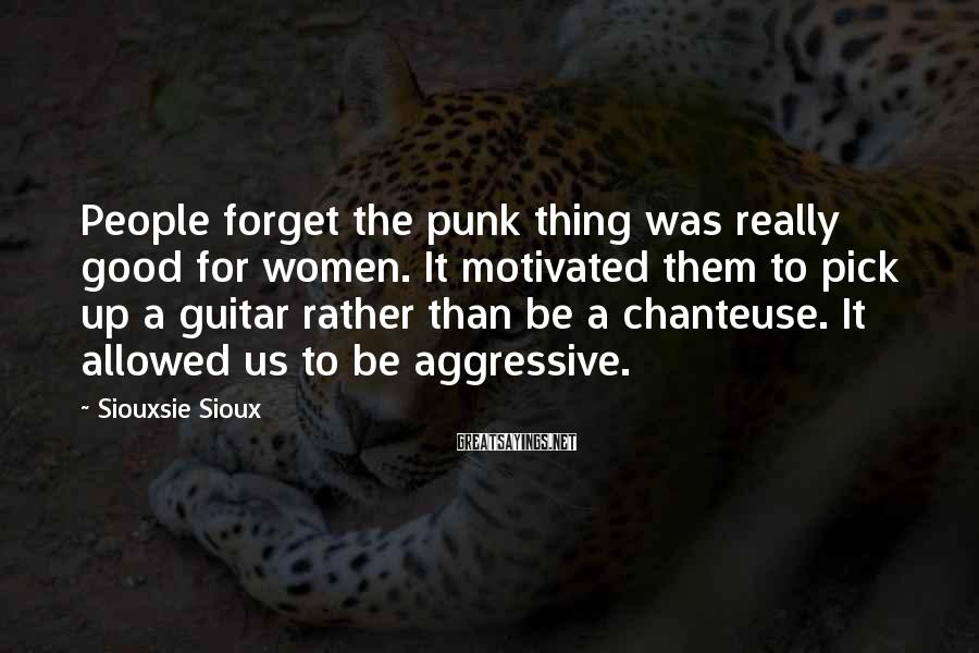 Siouxsie Sioux Sayings: People forget the punk thing was really good for women. It motivated them to pick