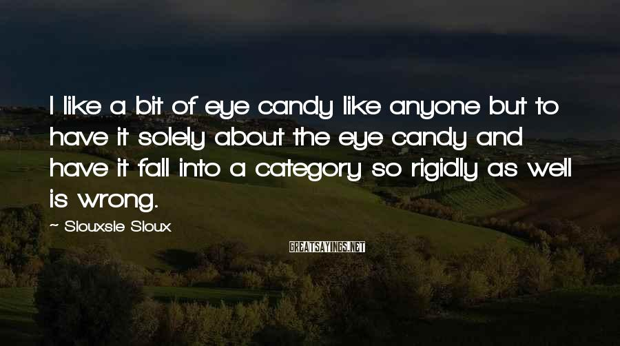 Siouxsie Sioux Sayings: I like a bit of eye candy like anyone but to have it solely about