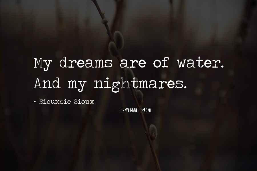 Siouxsie Sioux Sayings: My dreams are of water. And my nightmares.