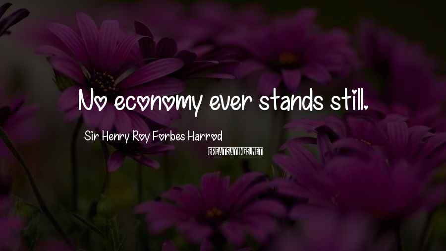 Sir Henry Roy Forbes Harrod Sayings: No economy ever stands still.