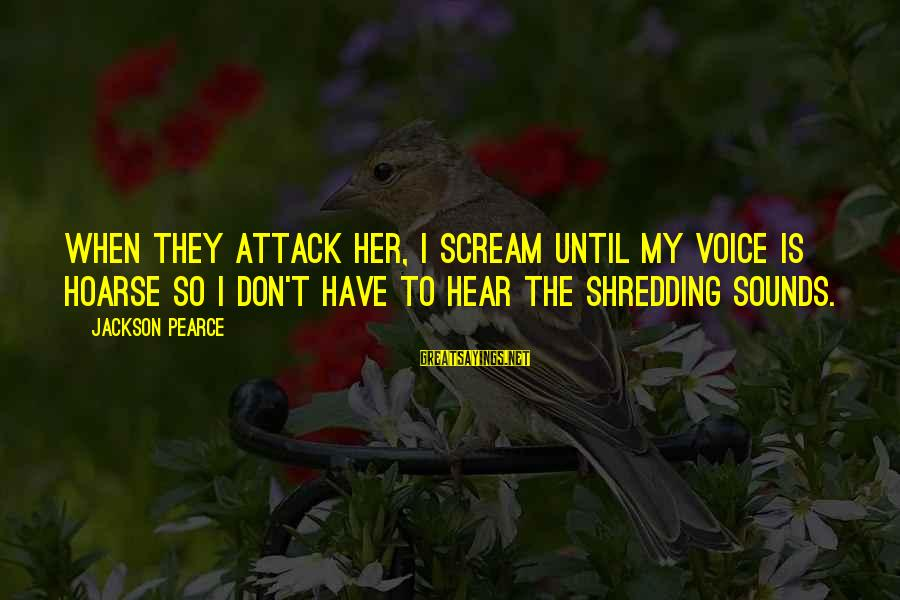 Sir John Hawkins Sayings By Jackson Pearce: When they attack her, I scream until my voice is hoarse so I don't have