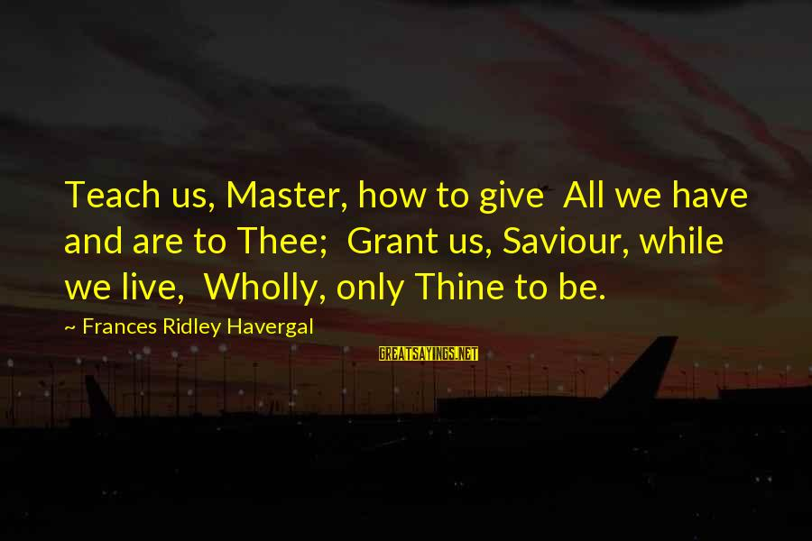 Sistar Hyorin Sayings By Frances Ridley Havergal: Teach us, Master, how to give All we have and are to Thee; Grant us,