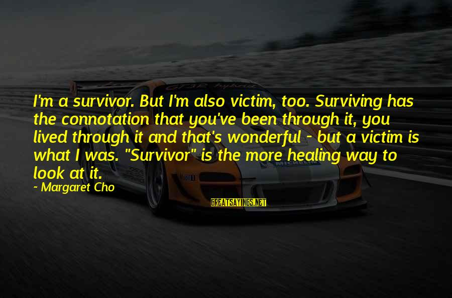 Sistar Hyorin Sayings By Margaret Cho: I'm a survivor. But I'm also victim, too. Surviving has the connotation that you've been