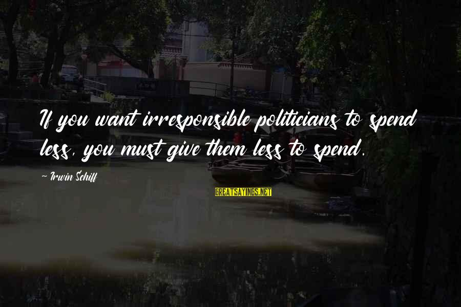Sister Bidaai Sayings By Irwin Schiff: If you want irresponsible politicians to spend less, you must give them less to spend.