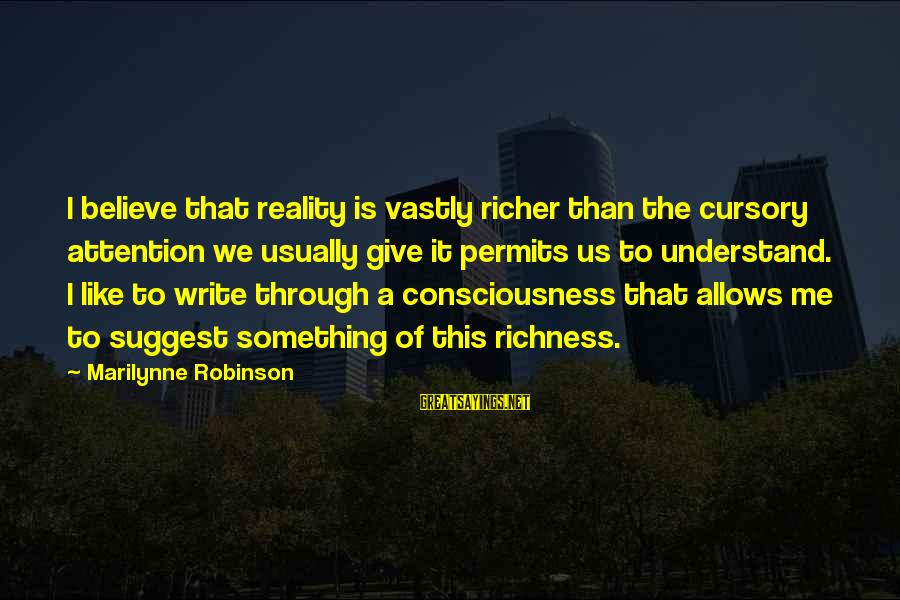 Sister Bidaai Sayings By Marilynne Robinson: I believe that reality is vastly richer than the cursory attention we usually give it
