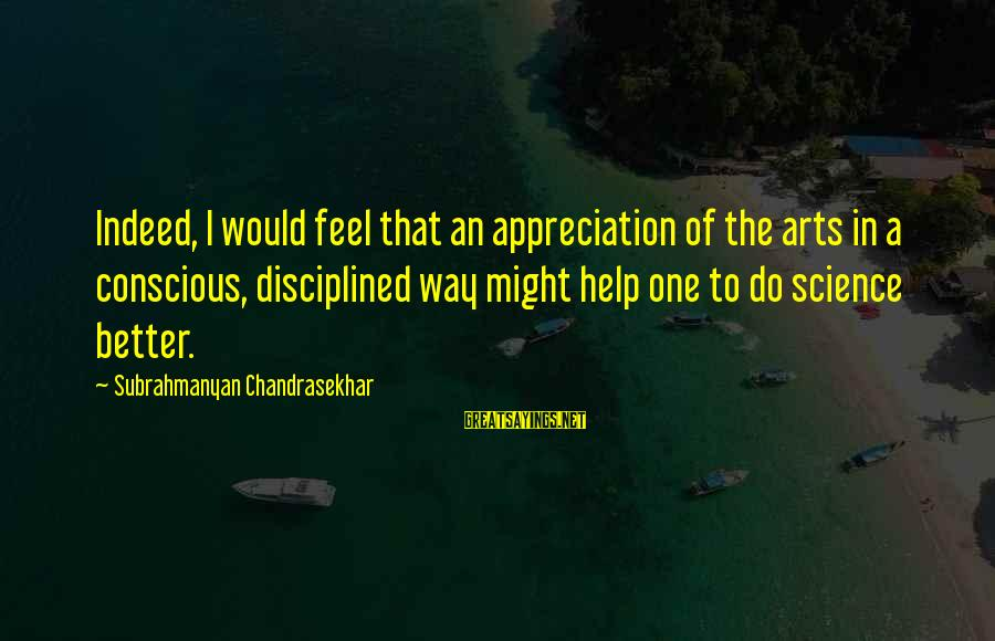 Sister Bidaai Sayings By Subrahmanyan Chandrasekhar: Indeed, I would feel that an appreciation of the arts in a conscious, disciplined way