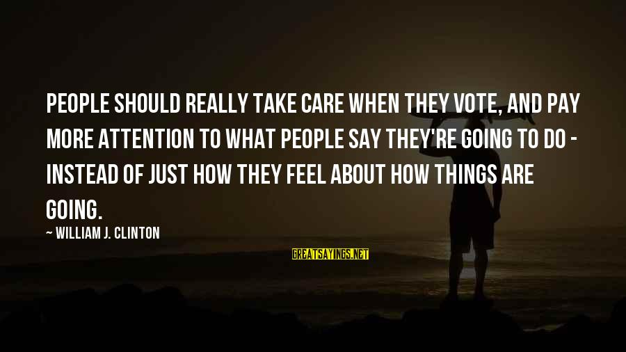 Sister Bidaai Sayings By William J. Clinton: People should really take care when they vote, and pay more attention to what people