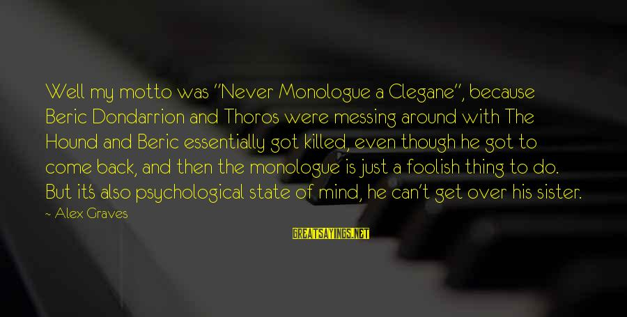 """Sister Got Your Back Sayings By Alex Graves: Well my motto was """"Never Monologue a Clegane"""", because Beric Dondarrion and Thoros were messing"""
