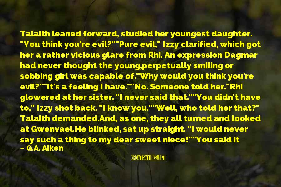 """Sister Got Your Back Sayings By G.A. Aiken: Talaith leaned forward, studied her youngest daughter. """"You think you're evil?""""""""Pure evil,"""" Izzy clarified, which"""