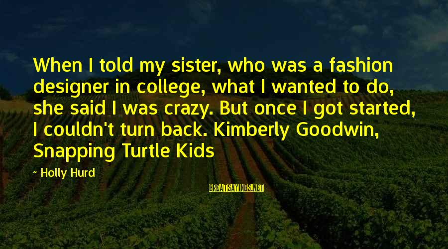 Sister Got Your Back Sayings By Holly Hurd: When I told my sister, who was a fashion designer in college, what I wanted