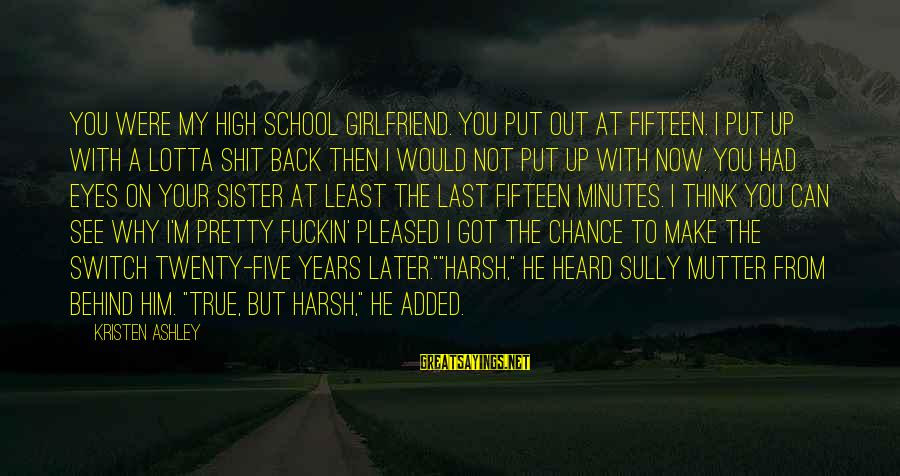 Sister Got Your Back Sayings By Kristen Ashley: You were my high school girlfriend. You put out at fifteen. I put up with