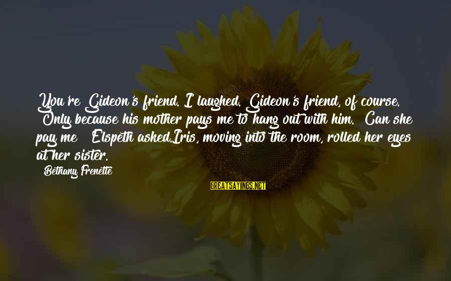 """Sister Moving Out Sayings By Bethany Frenette: You're Gideon's friend.""""I laughed. Gideon's friend, of course. """"Only because his mother pays me to"""