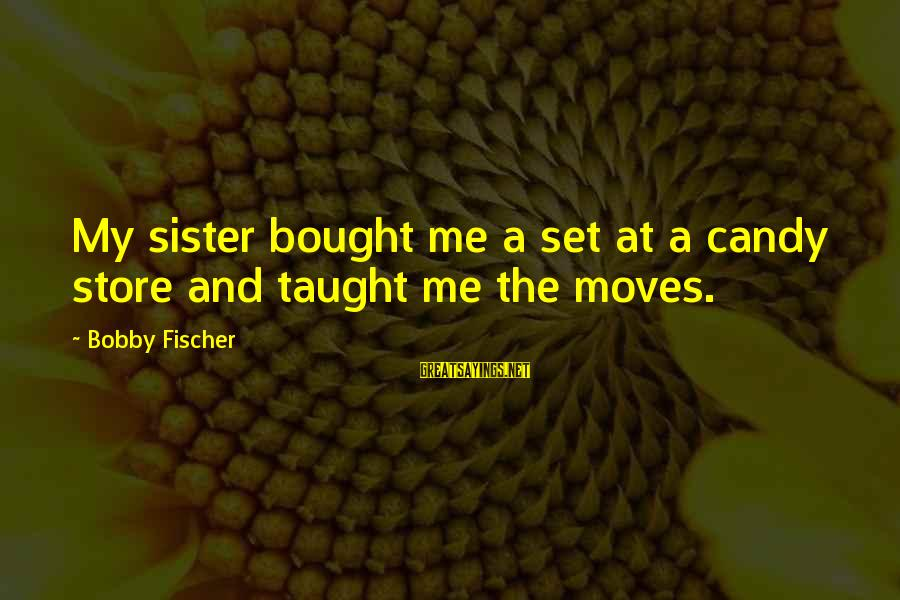 Sister Moving Out Sayings By Bobby Fischer: My sister bought me a set at a candy store and taught me the moves.