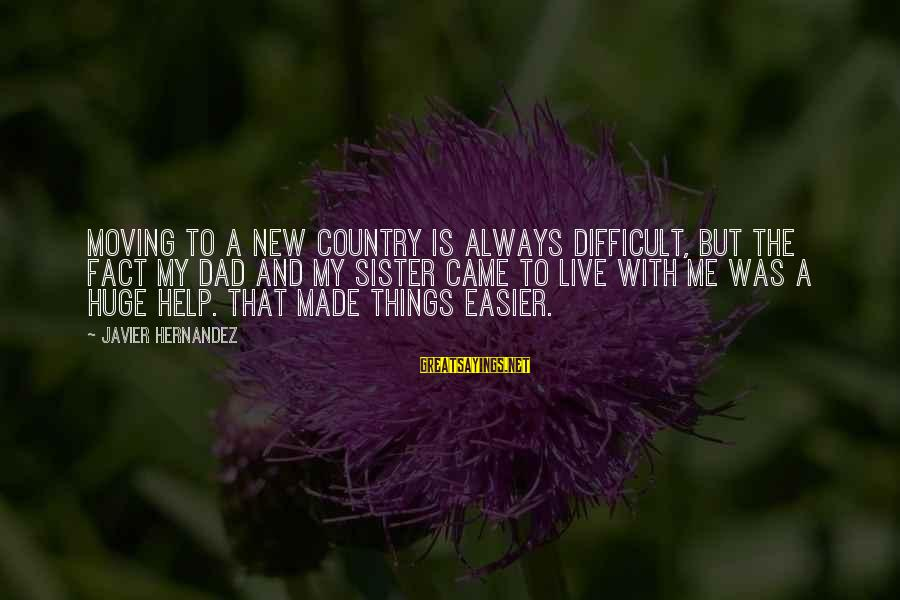 Sister Moving Out Sayings By Javier Hernandez: Moving to a new country is always difficult, but the fact my dad and my