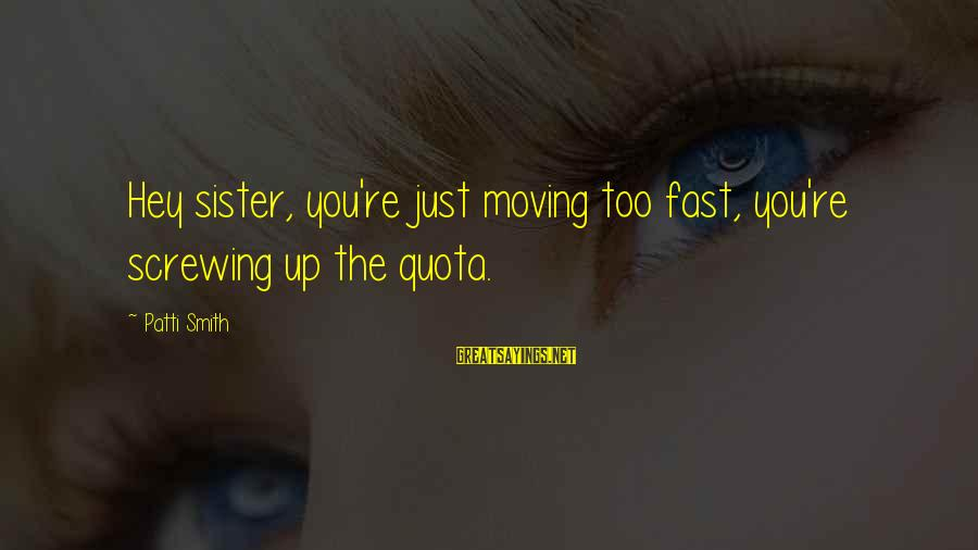 Sister Moving Out Sayings By Patti Smith: Hey sister, you're just moving too fast, you're screwing up the quota.