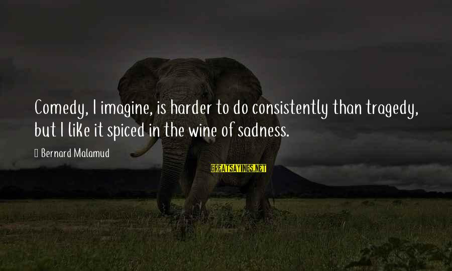 Sisters Craziness Sayings By Bernard Malamud: Comedy, I imagine, is harder to do consistently than tragedy, but I like it spiced