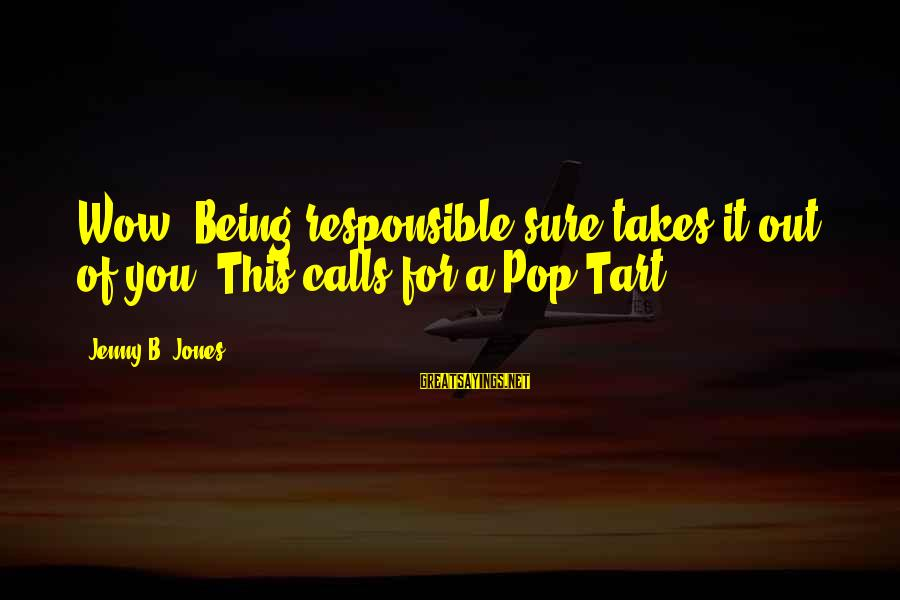 Sisters Craziness Sayings By Jenny B. Jones: Wow. Being responsible sure takes it out of you. This calls for a Pop-Tart.