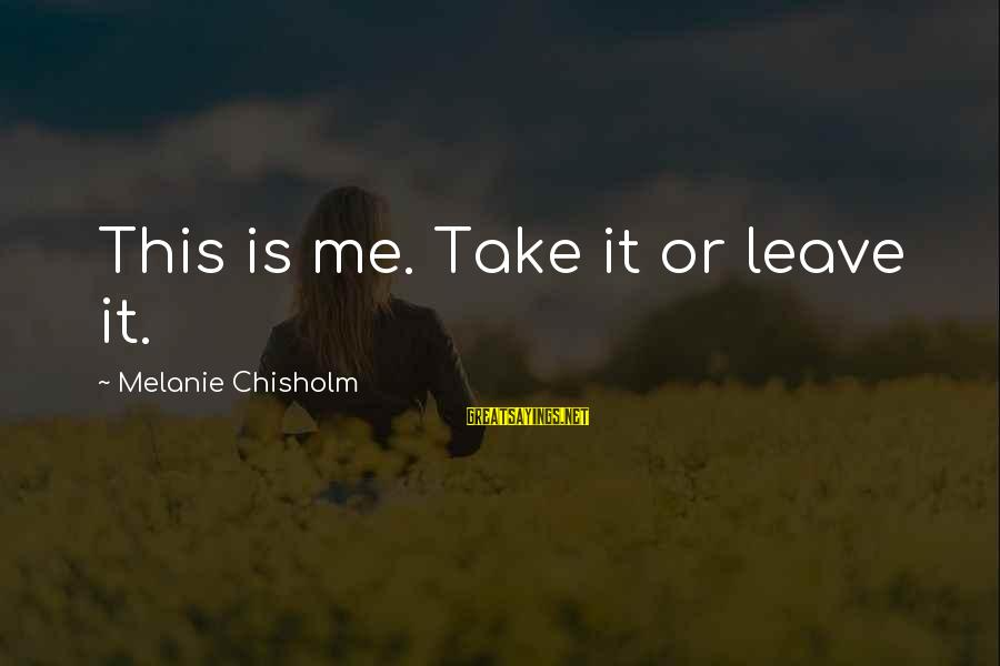 Sisters Craziness Sayings By Melanie Chisholm: This is me. Take it or leave it.