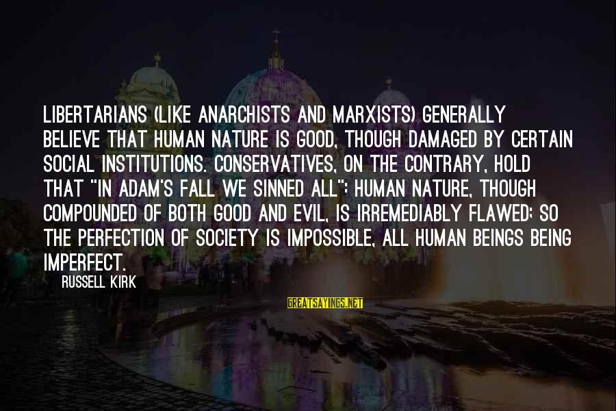 Sisters Craziness Sayings By Russell Kirk: Libertarians (like anarchists and Marxists) generally believe that human nature is good, though damaged by