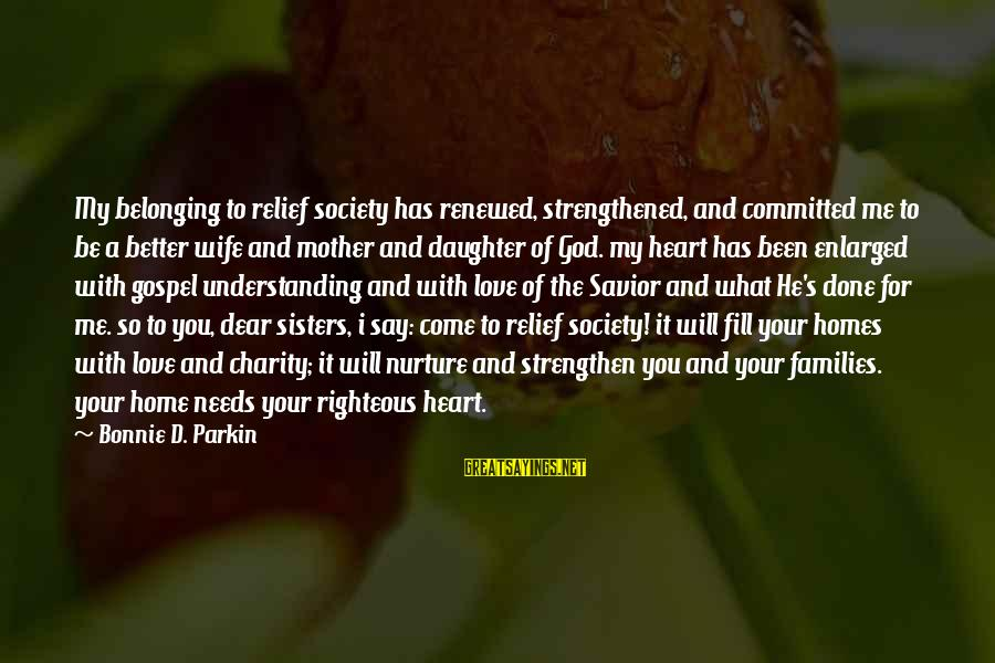 Sisters From The Heart Sayings By Bonnie D. Parkin: My belonging to relief society has renewed, strengthened, and committed me to be a better