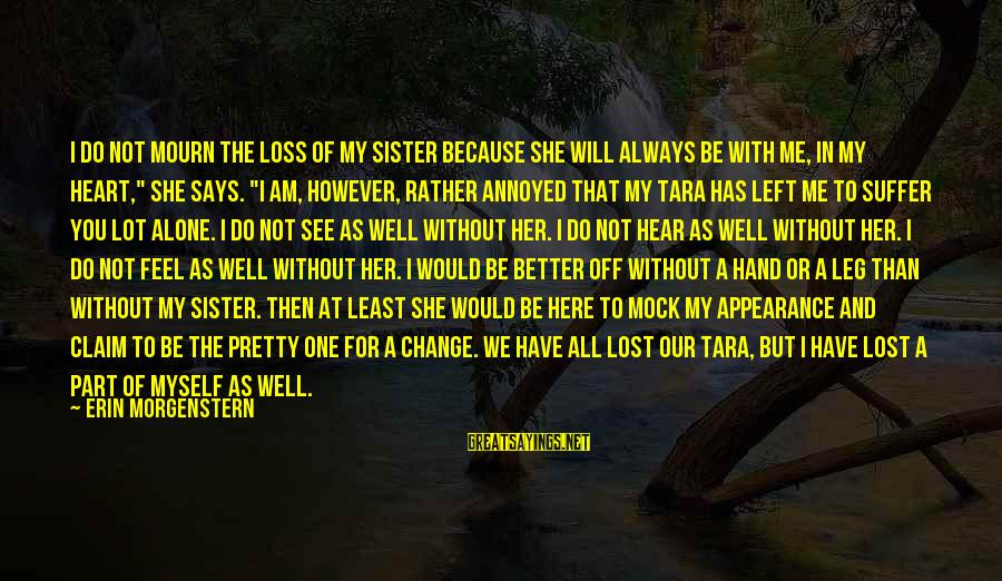 Sisters From The Heart Sayings By Erin Morgenstern: I do not mourn the loss of my sister because she will always be with