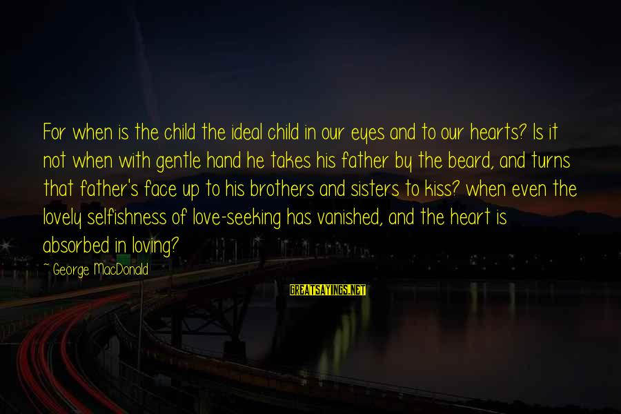 Sisters From The Heart Sayings By George MacDonald: For when is the child the ideal child in our eyes and to our hearts?