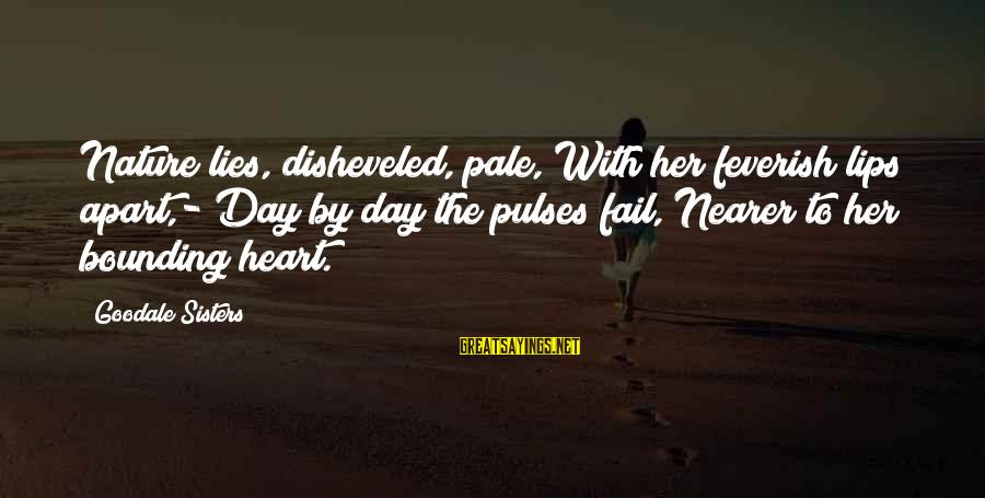 Sisters From The Heart Sayings By Goodale Sisters: Nature lies, disheveled, pale, With her feverish lips apart,- Day by day the pulses fail,