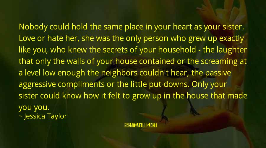 Sisters From The Heart Sayings By Jessica Taylor: Nobody could hold the same place in your heart as your sister. Love or hate