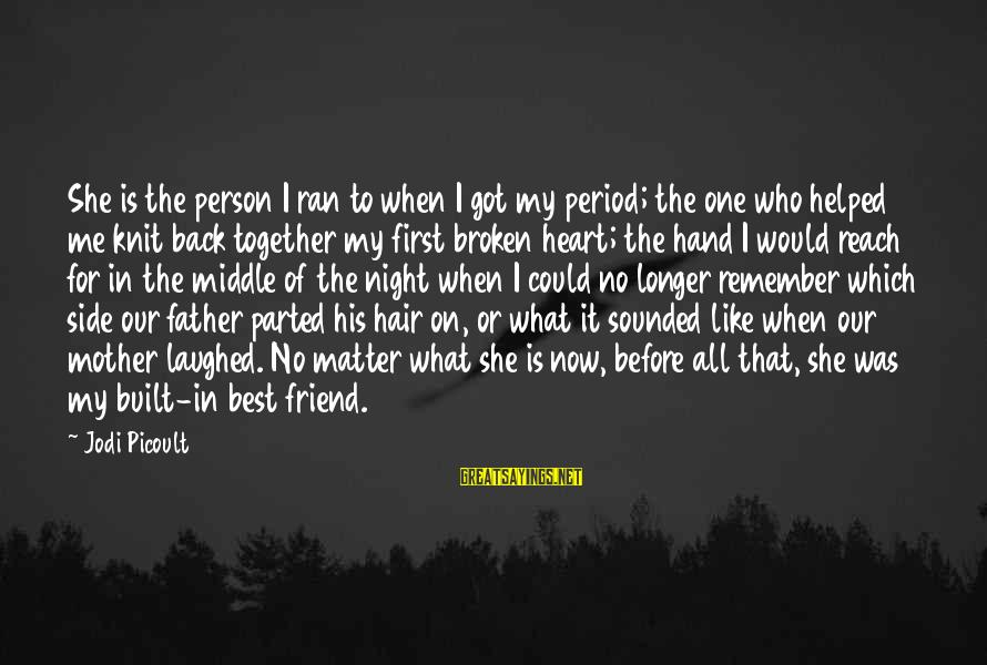Sisters From The Heart Sayings By Jodi Picoult: She is the person I ran to when I got my period; the one who