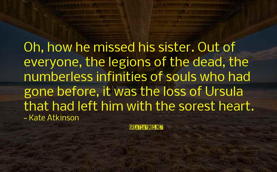 Sisters From The Heart Sayings By Kate Atkinson: Oh, how he missed his sister. Out of everyone, the legions of the dead, the