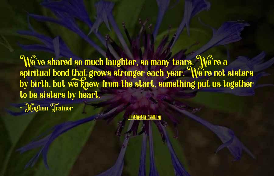 Sisters From The Heart Sayings By Meghan Trainor: We've shared so much laughter, so many tears. We're a spiritual bond that grows stronger