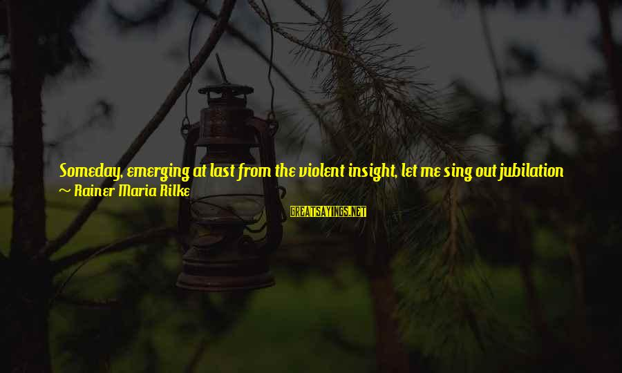 Sisters From The Heart Sayings By Rainer Maria Rilke: Someday, emerging at last from the violent insight, let me sing out jubilation and praise