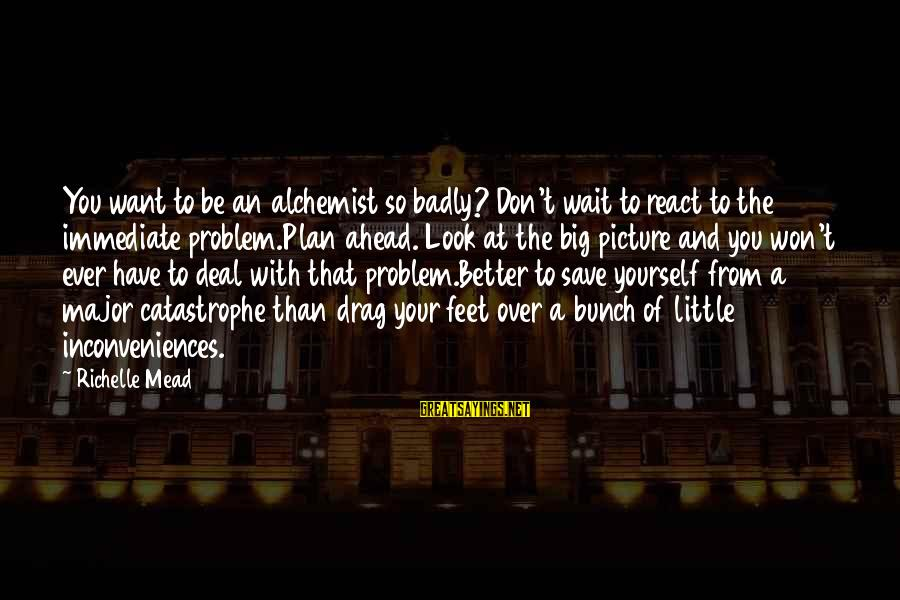 Sisters From The Heart Sayings By Richelle Mead: You want to be an alchemist so badly? Don't wait to react to the immediate