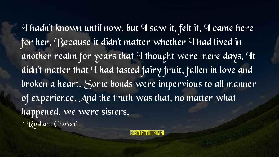Sisters From The Heart Sayings By Roshani Chokshi: I hadn't known until now, but I saw it, felt it. I came here for