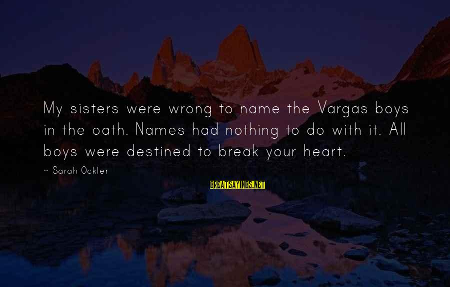 Sisters From The Heart Sayings By Sarah Ockler: My sisters were wrong to name the Vargas boys in the oath. Names had nothing