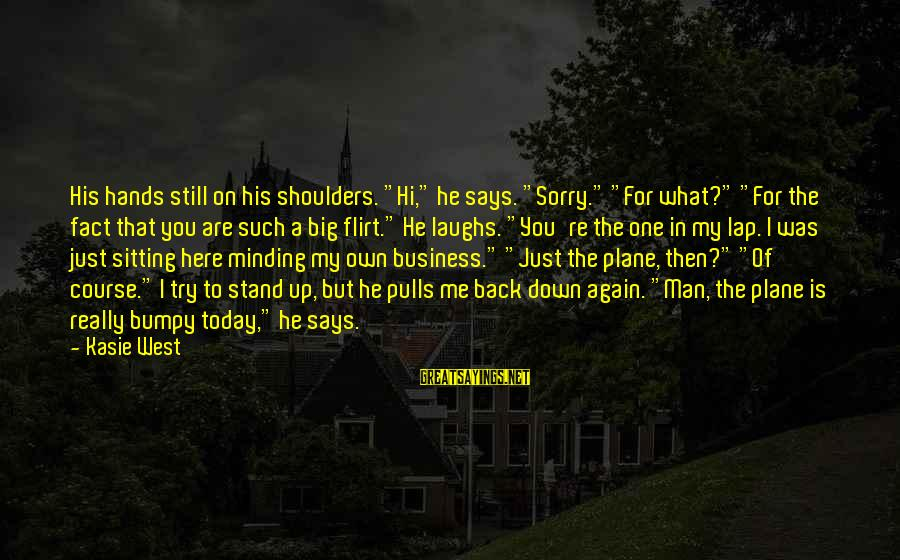 """Sitting On His Lap Sayings By Kasie West: His hands still on his shoulders. """"Hi,"""" he says. """"Sorry."""" """"For what?"""" """"For the fact"""