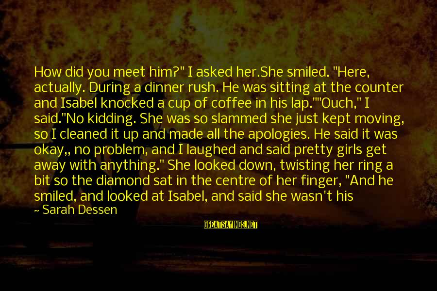 """Sitting On His Lap Sayings By Sarah Dessen: How did you meet him?"""" I asked her.She smiled. """"Here, actually. During a dinner rush."""