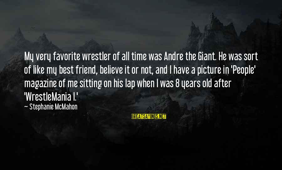 Sitting On His Lap Sayings By Stephanie McMahon: My very favorite wrestler of all time was Andre the Giant. He was sort of