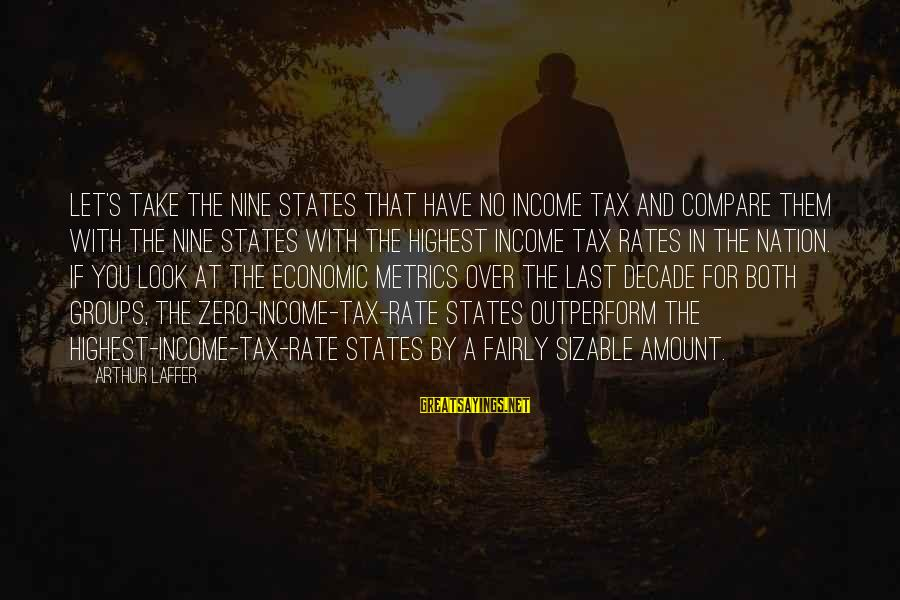 Sizable Sayings By Arthur Laffer: Let's take the nine states that have no income tax and compare them with the
