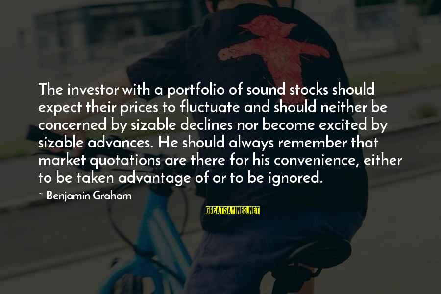 Sizable Sayings By Benjamin Graham: The investor with a portfolio of sound stocks should expect their prices to fluctuate and