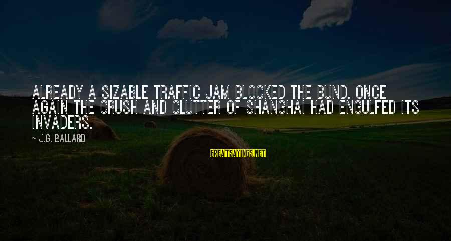 Sizable Sayings By J.G. Ballard: Already a sizable traffic jam blocked the Bund. Once again the crush and clutter of